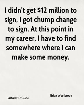 Brian Westbrook - I didn't get $12 million to sign, I got chump change to sign. At this point in my career, I have to find somewhere where I can make some money.
