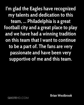 Brian Westbrook - I'm glad the Eagles have recognized my talents and dedication to this team, ... Philadelphia is a great football city and a great place to play and we have had a winning tradition on this team that I want to continue to be a part of. The fans are very passionate and have been very supportive of me and this team.