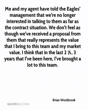 Brian Westbrook - Me and my agent have told the Eagles' management that we're no longer interested in talking to them as far as the contract situation. We don't feel as though we've received a proposal from them that really represents the value that I bring to this team and my market value. I think that in the last 2 ½, 3 years that I've been here, I've brought a lot to this team.