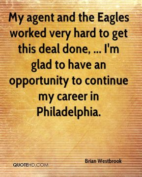 Brian Westbrook - My agent and the Eagles worked very hard to get this deal done, ... I'm glad to have an opportunity to continue my career in Philadelphia.