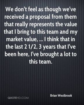 Brian Westbrook - We don't feel as though we've received a proposal from them that really represents the value that I bring to this team and my market value, ... I think that in the last 2 1/2, 3 years that I've been here, I've brought a lot to this team.