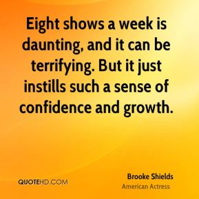Brooke Shields - Eight shows a week is daunting, and it can be terrifying. But it just instills such a sense of confidence and growth.
