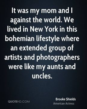 Brooke Shields - It was my mom and I against the world. We lived in New York in this bohemian lifestyle where an extended group of artists and photographers were like my aunts and uncles.