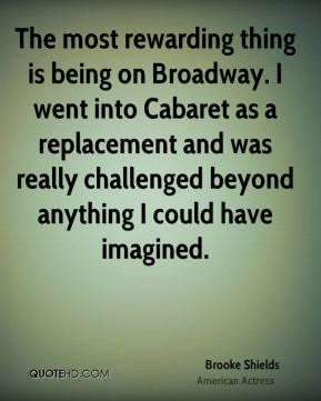The most rewarding thing is being on Broadway. I went into Cabaret as a replacement and was really challenged beyond anything I could have imagined.