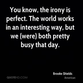 Brooke Shields - You know, the irony is perfect. The world works in an interesting way, but we (were) both pretty busy that day.
