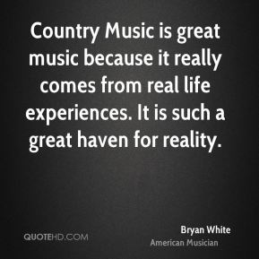 Country Music is great music because it really comes from real life experiences. It is such a great haven for reality.