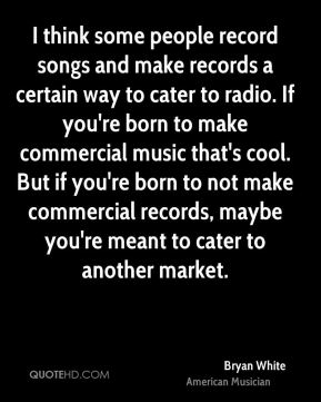 Bryan White - I think some people record songs and make records a certain way to cater to radio. If you're born to make commercial music that's cool. But if you're born to not make commercial records, maybe you're meant to cater to another market.