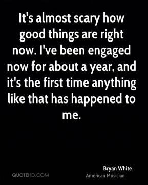 It's almost scary how good things are right now. I've been engaged now for about a year, and it's the first time anything like that has happened to me.