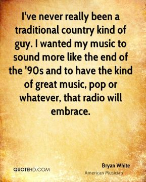 Bryan White - I've never really been a traditional country kind of guy. I wanted my music to sound more like the end of the '90s and to have the kind of great music, pop or whatever, that radio will embrace.