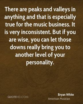 Bryan White - There are peaks and valleys in anything and that is especially true for the music business. It is very inconsistent. But if you are wise, you can let those downs really bring you to another level of your personality.