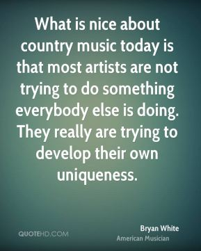 What is nice about country music today is that most artists are not trying to do something everybody else is doing. They really are trying to develop their own uniqueness.