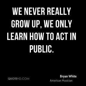 Bryan White - We never really grow up, we only learn how to act in public.