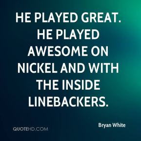 He played great. He played awesome on nickel and with the inside linebackers.