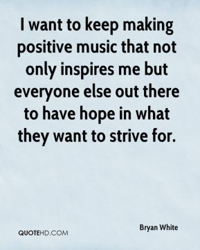 Bryan White - I want to keep making positive music that not only inspires me but everyone else out there to have hope in what they want to strive for.
