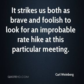 It strikes us both as brave and foolish to look for an improbable rate hike at this particular meeting.
