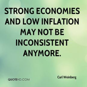 Carl Weinberg - Strong economies and low inflation may not be inconsistent anymore.