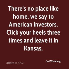 There's no place like home, we say to American investors. Click your heels three times and leave it in Kansas.