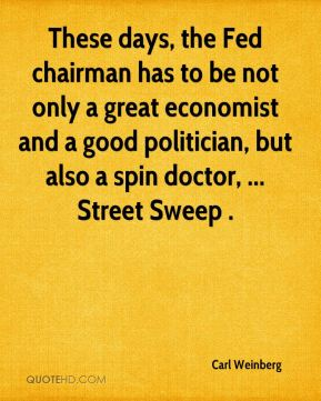 These days, the Fed chairman has to be not only a great economist and a good politician, but also a spin doctor, ... Street Sweep .