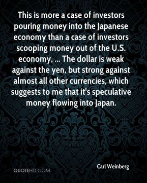 This is more a case of investors pouring money into the Japanese economy than a case of investors scooping money out of the U.S. economy, ... The dollar is weak against the yen, but strong against almost all other currencies, which suggests to me that it's speculative money flowing into Japan.