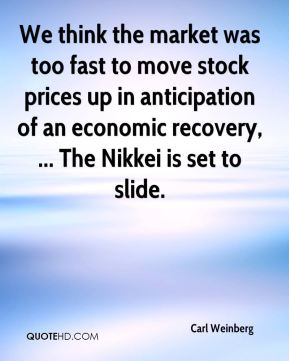 We think the market was too fast to move stock prices up in anticipation of an economic recovery, ... The Nikkei is set to slide.