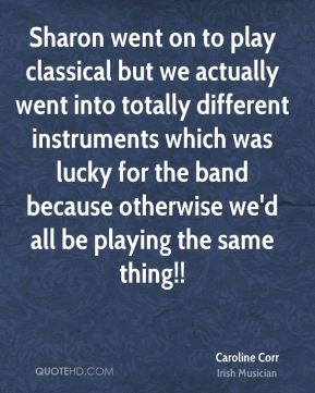 Caroline Corr - Sharon went on to play classical but we actually went into totally different instruments which was lucky for the band because otherwise we'd all be playing the same thing!!