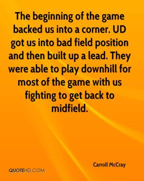 Carroll McCray - The beginning of the game backed us into a corner. UD got us into bad field position and then built up a lead. They were able to play downhill for most of the game with us fighting to get back to midfield.