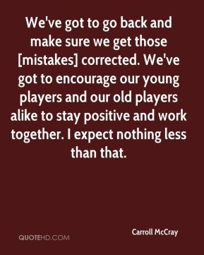 Carroll McCray - We've got to go back and make sure we get those [mistakes] corrected. We've got to encourage our young players and our old players alike to stay positive and work together. I expect nothing less than that.