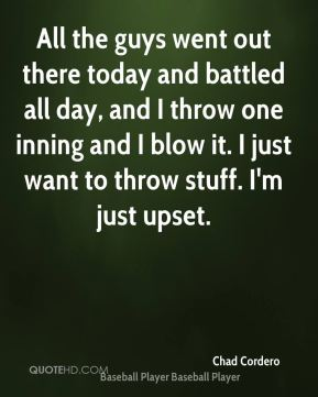 All the guys went out there today and battled all day, and I throw one inning and I blow it. I just want to throw stuff. I'm just upset.