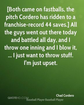 [Both came on fastballs, the pitch Cordero has ridden to a franchise-record 44 saves.] All the guys went out there today and battled all day, and I throw one inning and I blow it, ... I just want to throw stuff. I'm just upset.
