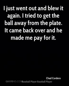 I just went out and blew it again. I tried to get the ball away from the plate. It came back over and he made me pay for it.