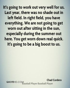 It's going to work out very well for us. Last year, there was no shade out in left field. In right field, you have everything. We are not going to get worn out after sitting in the sun, especially during the summer out here. You get worn down real quick. It's going to be a big boost to us.