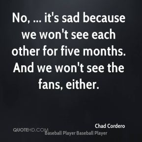 No, ... it's sad because we won't see each other for five months. And we won't see the fans, either.