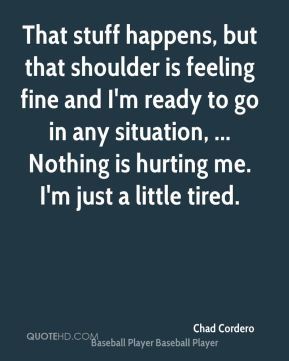 That stuff happens, but that shoulder is feeling fine and I'm ready to go in any situation, ... Nothing is hurting me. I'm just a little tired.