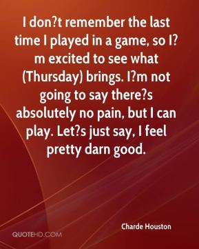 Charde Houston - I don?t remember the last time I played in a game, so I?m excited to see what (Thursday) brings. I?m not going to say there?s absolutely no pain, but I can play. Let?s just say, I feel pretty darn good.