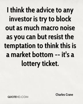 Charles Crane - I think the advice to any investor is try to block out as much macro noise as you can but resist the temptation to think this is a market bottom -- it's a lottery ticket.