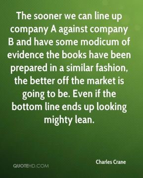 The sooner we can line up company A against company B and have some modicum of evidence the books have been prepared in a similar fashion, the better off the market is going to be. Even if the bottom line ends up looking mighty lean.