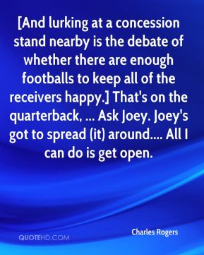 Charles Rogers - [And lurking at a concession stand nearby is the debate of whether there are enough footballs to keep all of the receivers happy.] That's on the quarterback, ... Ask Joey. Joey's got to spread (it) around.... All I can do is get open.