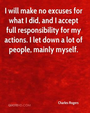 Charles Rogers - I will make no excuses for what I did, and I accept full responsibility for my actions. I let down a lot of people, mainly myself.