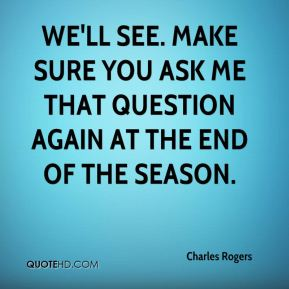 Charles Rogers - We'll see. Make sure you ask me that question again at the end of the season.