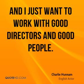 Charlie Hunnam - And I just want to work with good directors and good people.