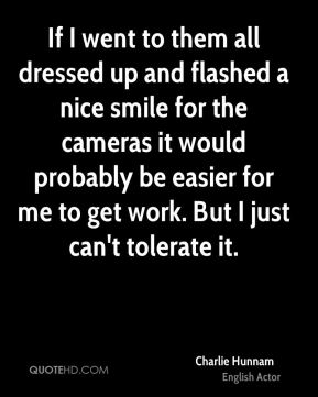 Charlie Hunnam - If I went to them all dressed up and flashed a nice smile for the cameras it would probably be easier for me to get work. But I just can't tolerate it.