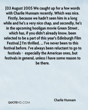 [03 August 2005 We caught up for a few words with Charlie Hunnam recently. Which was nice. Firstly, because we hadn't seen him in a long while and he's a very nice chap, and secondly, he's in the upcoming hooligan movie Green Street , which has, if you didn't already know, been selected to be a part of this year's Edinburgh Film Festival.] I'm thrilled, ... I've never been to this festival before. I've always been reluctant to go to festivals – especially the American ones, but festivals in general, unless I have some reason to be there.