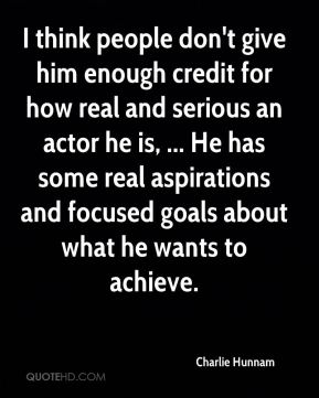I think people don't give him enough credit for how real and serious an actor he is, ... He has some real aspirations and focused goals about what he wants to achieve.