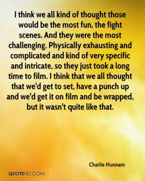 I think we all kind of thought those would be the most fun, the fight scenes. And they were the most challenging. Physically exhausting and complicated and kind of very specific and intricate, so they just took a long time to film. I think that we all thought that we'd get to set, have a punch up and we'd get it on film and be wrapped, but it wasn't quite like that.