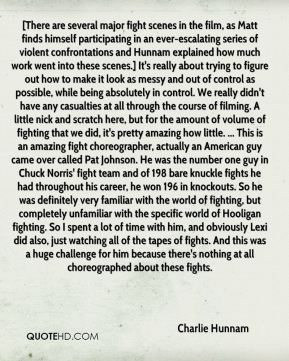 [There are several major fight scenes in the film, as Matt finds himself participating in an ever-escalating series of violent confrontations and Hunnam explained how much work went into these scenes.] It's really about trying to figure out how to make it look as messy and out of control as possible, while being absolutely in control. We really didn't have any casualties at all through the course of filming. A little nick and scratch here, but for the amount of volume of fighting that we did, it's pretty amazing how little. ... This is an amazing fight choreographer, actually an American guy came over called Pat Johnson. He was the number one guy in Chuck Norris' fight team and of 198 bare knuckle fights he had throughout his career, he won 196 in knockouts. So he was definitely very familiar with the world of fighting, but completely unfamiliar with the specific world of Hooligan fighting. So I spent a lot of time with him, and obviously Lexi did also, just watching all of the tapes of fights. And this was a huge challenge for him because there's nothing at all choreographed about these fights.