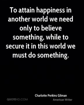 To attain happiness in another world we need only to believe something, while to secure it in this world we must do something.