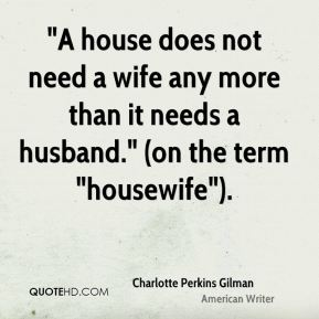 """""""A house does not need a wife any more than it needs a husband."""" (on the term """"housewife"""")."""