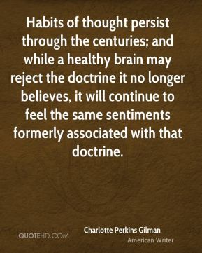 Charlotte Perkins Gilman - Habits of thought persist through the centuries; and while a healthy brain may reject the doctrine it no longer believes, it will continue to feel the same sentiments formerly associated with that doctrine.