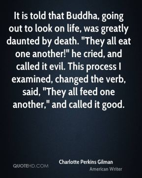 """It is told that Buddha, going out to look on life, was greatly daunted by death. """"They all eat one another!"""" he cried, and called it evil. This process I examined, changed the verb, said, """"They all feed one another,"""" and called it good."""