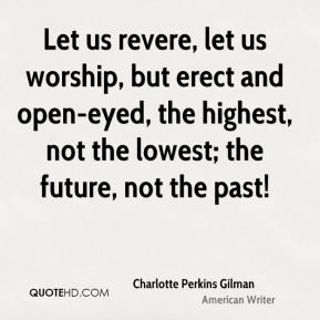 Let us revere, let us worship, but erect and open-eyed, the highest, not the lowest; the future, not the past!